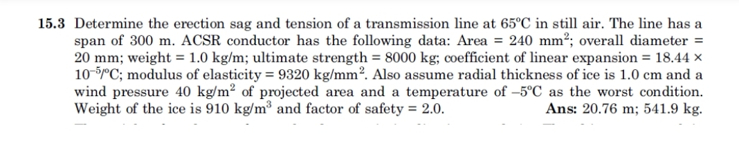 15.3 Determine the erection sag and tension of a transmission line at 65°C in still air. The line has a span of 300 m. ACSR conductor has the following data: Area - 240 mm2; overall diameter - 20 mm , weight = 1.0 kg/m; ultimate strength = 8000 kg; coefficient of linear expansion = 18.44 x 10-5mC; modulus of elasticity = 9320 kg/mm2. Also assume radial thickness of ice is 1.0 cm and a wind pressure 40 kg/m2 of projected area and a temperature of -5°C as the worst condition. Ans: 20.76 m; 541.9 kg. Weight of the ice is 910 kg/m3 and factor of safety - 2.0.