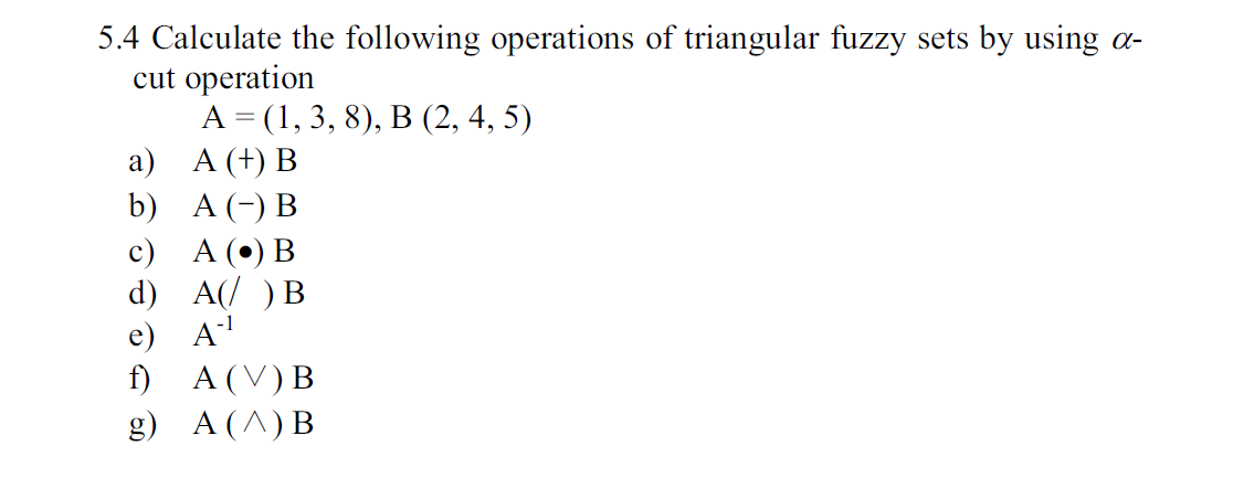 5.4 Calculate the following operations of triangular fuzzy cut operation А 3 (1, 3, 8), В (2, 4, 5) а) А (+) В b) A B sets by using с) А () В d) A B e) A f) A (V) B A (A) B g)