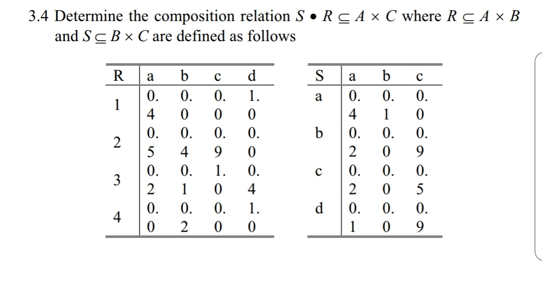 3.4 Determine the composition relation S·R c A x C where R and ş are defined as follows A × B R a bcd S a bc 4 0 4 0 0 0 5 49 0 0 2 0 0