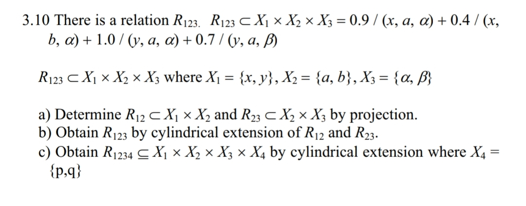 3.10 There is a relation R123. R123 X, x X2 × X3 = 0.9 / (x, a, α) + 0.4 / (x, a) Determine R12 X ×x, and R23 X2 × X3 by projection. b) Obtain R123 by cylindrical extension of R12 and R23. c) Obtain R1 234-X, x X2 x X3 x X; by cylindrical extension where X4 lp,q)