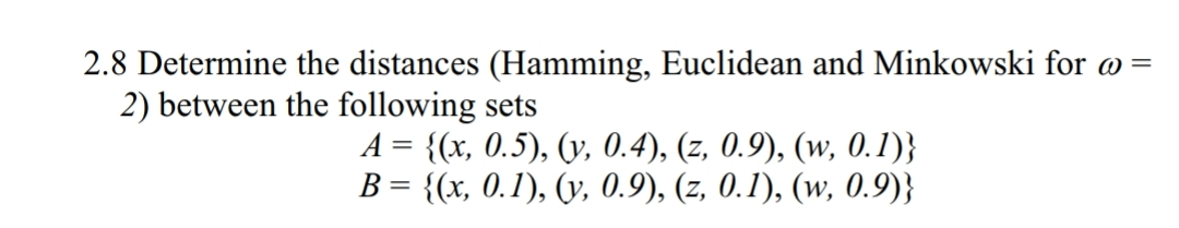 2.8 Determine the distances (Hamming, Euclidean and Minkowski for a- 2) between the following sets A-Ох, 0.5), 0, 0.4), (z, 0,9), (w, 0.1)}