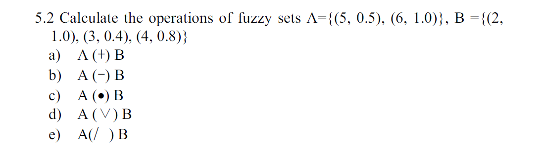 5.2 Calculate the operations of fuzzy 1.0), (3, 0.4), (4, 0.8) а) А (+) В sets A3{(5, 0.5), (6, 1.0)}, В %3D{(2, b) A (-) В с) А (°) В d) A V) B e) A( )В