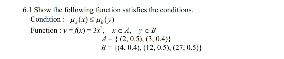 6.1 Show the following function satisfies the conditions Condition: Function : y-(x)-3x, y є B x є 4, A-{ (2, 0.5), (3, 0.4)) B 4, 0.4), (12, 0.5), (27, 0.5))