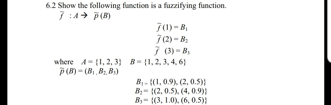 6.2 Show the following function is a fuzzifying function. J A (B) f (1) = B 70) = B2 f (3) B A-1,2,3 B-11,2, 3, 4, 6 where 1 , D2, D3 B1-1, 0.9), (2, 0.5)) B2 2, 0.5), (4, 0.9)] B,-{(3, 1.0), (6,0.5)}