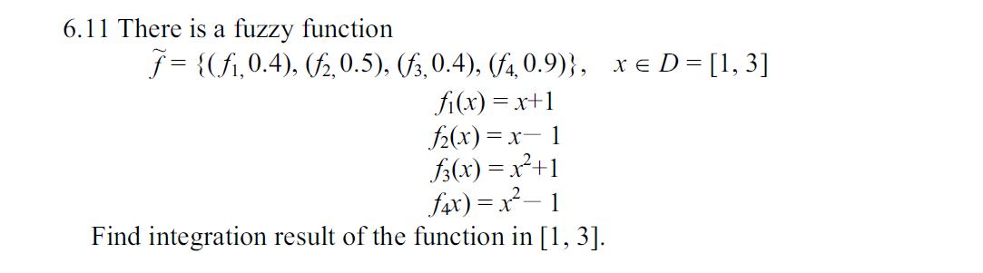6.11 There is a fuzzy function f= {fi,0.4), 0.5), (/5,0.4), (/4,0.9)}, xe D [ 3] fi(x) 2(x) x fx)2+ fx)x2- Find integration result of the function in [,3]