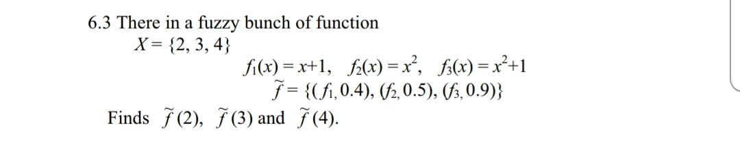6.3 There in a fuzzy bunch of function X 2, 3,4 f (fi, 0.4), (/2,0.5), (fs, 0.9)j Finds (2), 7(3) and 7(4).