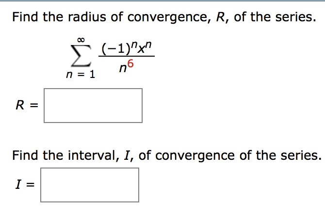 Find the radius of convergence, R, of the series. 6 n 1 Find the interval, I, of convergence of the series.