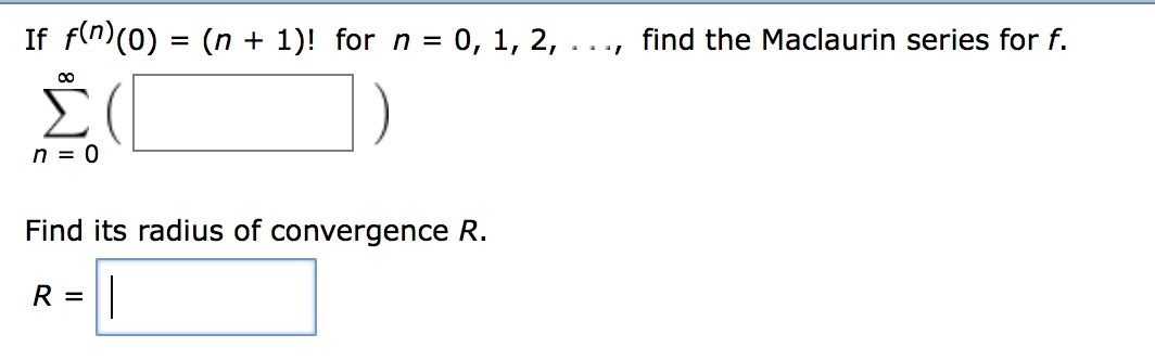 If f(n)(o) - (n 1)! for n-o, 1, 2, ..., find the Maclaurin series for f. n0 Find its radius of convergence R.