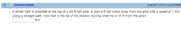 7. Question Details scalcet7 3.9.013 nva [164608 A street light is mounted at the top of a 15-ft-tall pole, A man 6 ft tall walks away from the pole with a speed of 7 ft/s along a straight path. How fast is the tip of his shadow moving when he is 40 ft from the pole? ft/s