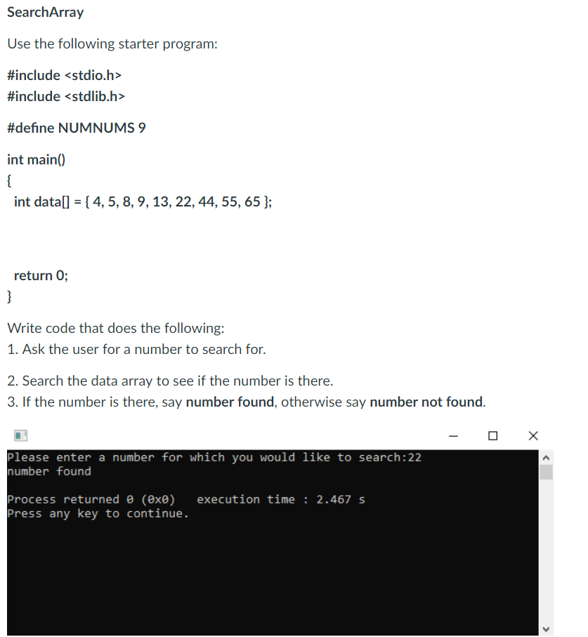 SearchArray Use the following starter program: #include <stdio.h> #include <stdlib.h> #define NUMNUMS 9 int main int datal 14, 5, 8,9, 13, 22,44, 55, 65 ) return O; Write code that does the following: 1. Ask the user for a number to search for 2. Search the data array to see if the number is there. 3. If the number is there, say number found, otherwise say number not found. Please enter a number for which you would like to search:22 number found process returned θ (0x8) execution time : 2.467 s Press any key to continue.