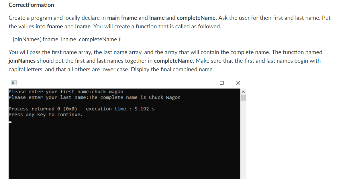 CorrectFormation Create a program and locally declare in main fname and Iname and completeName. Ask the user for their first and last name. Put the values into fname and Iname. You will create a function that is called as followed joinNames( fname, Iname, completeName); You will pass the first name array, the last name array, and the array that will contain the complete name. The function named joinNames should put the first and last names together in completeName. Make sure that the first and last names begin with capital letters, and that all others are lower case. Display the final combined name Please enter your first name:chuck wagon Please enter your last name: The complete name is Chuck Wagon Process returned θ (8x0) execution time : 5.192 s Press any key to continue.