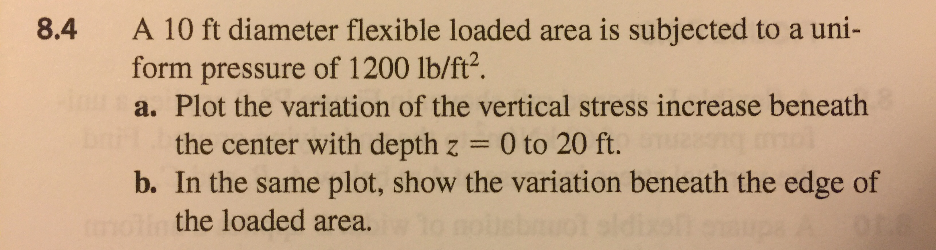 A 10 ft diameter flexible loaded area is subjected to a uni- form pressure of 1200 lb/ft?. a. Plot the variation of the vertical stress increase beneath 8.4 the center with depth z = 0 to 20 ft. b. In the same plot, show the variation beneath the edge of the loaded area.