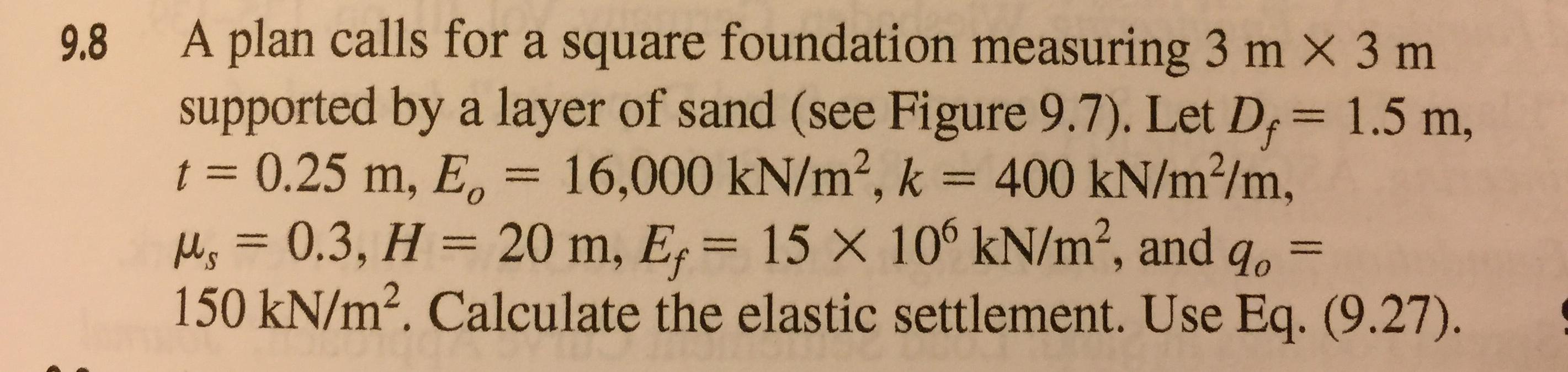 9.8 A plan calls for a square foundation measuring 3 m x 3 m supported by a layer of sand (see Figure 9.7). Let D, 1.5 m, t 0.25 m, E 16,000 kN/m2, k 400 kN/m2/m, , 0.3, H 20 m, E 15 X 10° kN/m2, and go- 150 kN/m2. Calculate the elastic settlement. Use Eq. (9.27).