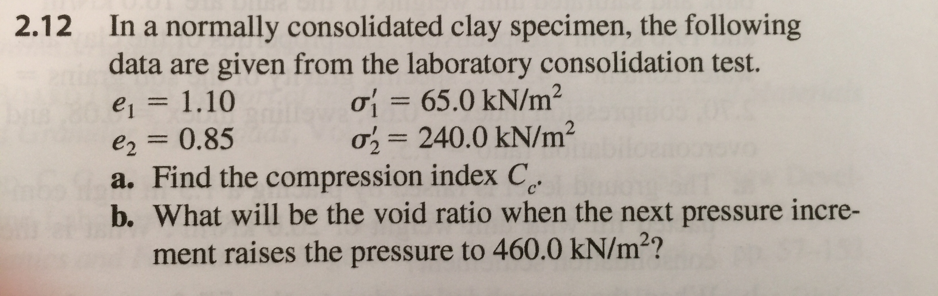 In a normally consolidated clay specimen, the following are given from the laboratory consolidation test. ơ -65.0 kN/m2 o 240.0 kN/m2 2.12 data e2 0.85 a. Find the compression index C b. What will be the void ratio when the next pressure incre- ment raises the pressure to 460.0 kN/m2?