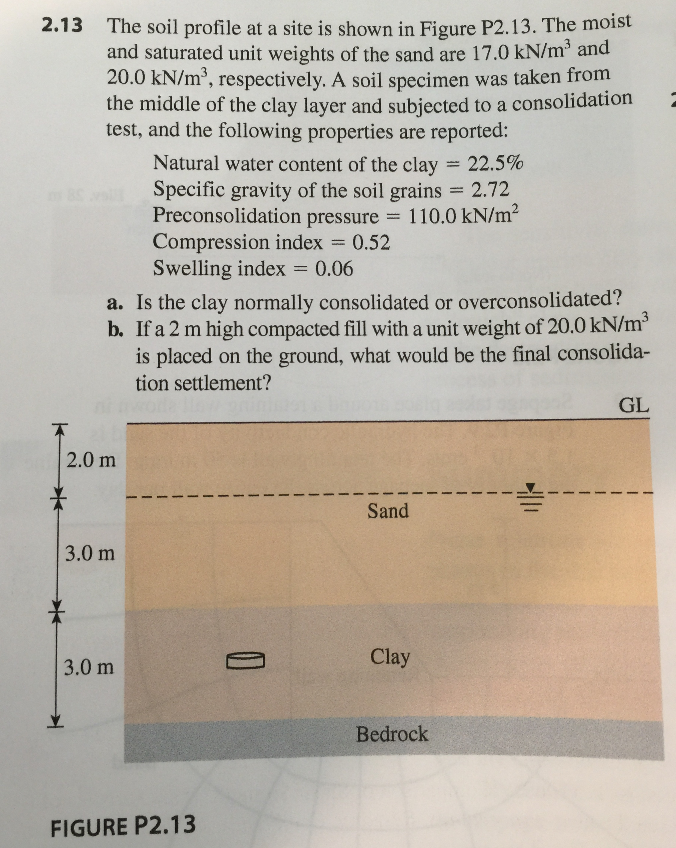2.13 The soil profile at a site is shown in Figure P2.13. The moist and saturated unit weights of the sand are 17.0 kN/m2 and 20.0 kN/m3, respectively. A soil specimen was taken from the middle of the clay layer and subjected to a consolidation test, and the following properties are reported: Natural water content of the clay = 22.5% Specific gravity of the soil grains 2.72 Preconsolidation pressure 110.0 kN/m2 Compression index = 0.52 Swelling index 0.06 a. Is the clay normally consolidated or overconsolidated? b. If a 2 m high compacted fll with a unit weight of 20.0 kN/m3 is placed on the ground, what would be the final consolida- tion settlement? GL 2.0 m Sand 3.0 m Clay 3.0 m Bedrock FIGURE P2.13