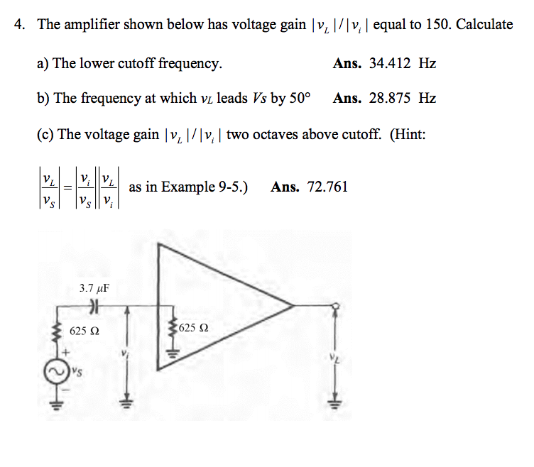 4. The amplifier shown below has voltage gain v v, equal to 150. Calculate a) The lower cutoff frequency. b) The frequency at which vi leads Vs by 50° Ans. 28.875 Hz (c) The voltage gain |v |/v, two octaves above cutoff. (Hint YLLELİİVLİ as in Example 9-5.) Ans. 72.761 Ans. 34.412 Hz 3.7 μF _가 625 2 625 Ω