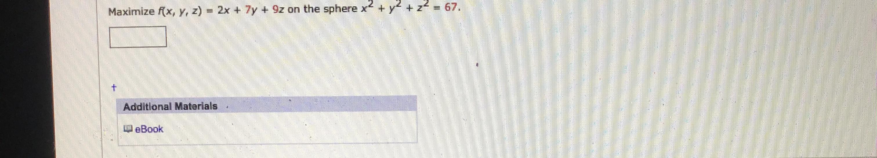 Maximize f(x, y, z) = 2x + 7y +9z on the sphere x + y+z = 67. Additional Materials eBook