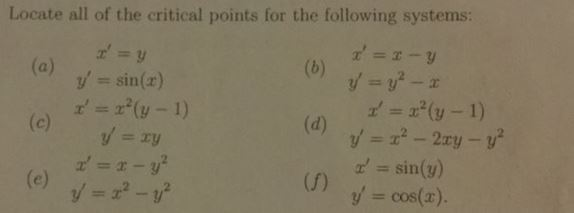 "Locate all of the critical points for the following systems: y' = sin(r) x' = x""(y-1) z' = x""(y-1) sin(y) (f) y' = cos(x)"