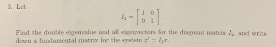 3. Let 12=101 Find the double eigenvalue and all eigenvectors for the diagonal matrix I2, and write down a fundamental matrix for the system' lr.