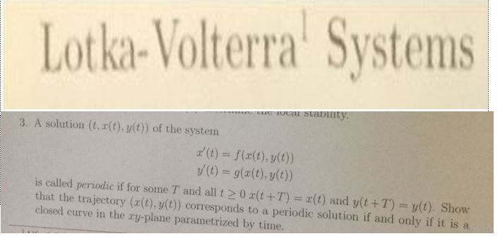 Lotka-Volterra Systems 3. A solution (t,r(t). y(t)) of the system (t)f((t),yt) y(t) = g(x(t), y(t)) is called periodic if for some T and all t > 0 x(t +T) = x(t) and y(t + T) = y(t). Show that the trajectory (a(t),g() corresponds to a periodic solution if and only if it is closed curve in the ry-plane parametrized by time.
