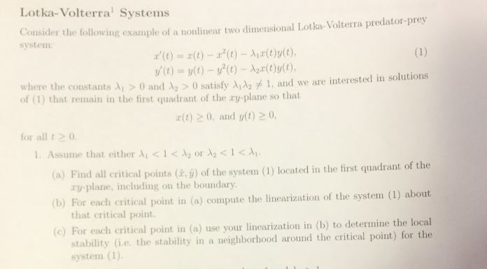 Lotka-Volterra Systems Consider the following example of a nonlinear two dimensional Lotka- Volterra predator-prey system r(t) =エ(t)-r'(t)-Air(t)y(t), where the constants λί > 0 and Az > 0 satisfy λιλ2 and we are interested in solutions of (1) that remain in the first quadrant of the ry-plane so that r(t) 20, and yt) 20, for all t0 1. Assume that either λί < 1CA2 or λ2 < 1<λι. (a) Find all critical points (à. ) of the system (1) located in the first quadrant of the (b) For each critical point in (o) compute the linearization of the system (1) about (e) For each critical point in (a) use your linearization in (b) to determine the local ry-plane, including on the boundary that critical point. stability (i.e. the stability in a neighborhood around the critical point) for the system (1)