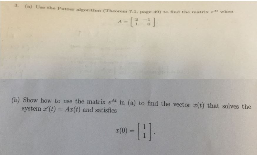 3. (a) Use the Putzer algorithm (Theorem 7.1, page 49) to find the atrix e when (b) Show how to use the matrix eAt in (a) to find the vector r(t) that solves the system (t) Ax(t) and satisfies 1 x(0) =