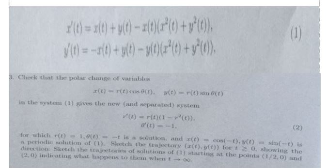 3. Check that the polar change of variables x(t)-r(t)(os0(t), y(t) = r(t) sin0(t) in the system (1) gives the new (and separated) systenm r(t) = r(t)(1-r2(t)), for which r(t) 1,0(t)--t is n solution, and (t)-cos(-t), y(t) = sin(-t) is a periodic solution of (1). Sketch the trajectory (a(t) v(t)) tor t 2 0, showing the direction: Sketch the trajectories of solutions of (1) starting at the points (1/2, 0) andi (2,0) įlidicating what happens to Lhem when t → oo.