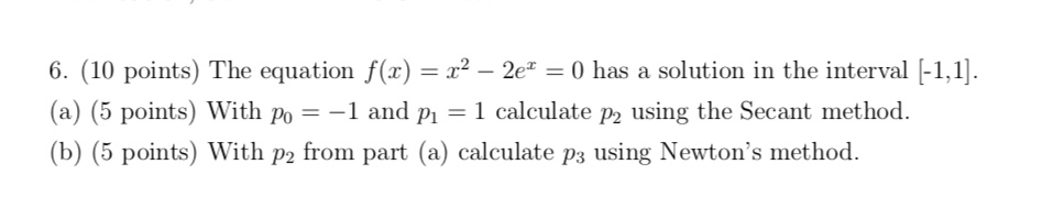 r2 -2e = 0 has a solution in the interval -1,1] 6. (10 points) The equation f(x) (a) (5 points) With po = -1 and pi = 1 calculate p2 using the Secant method. (b) (5 points) With p2 from part (a) calculate p3 using Newton's method