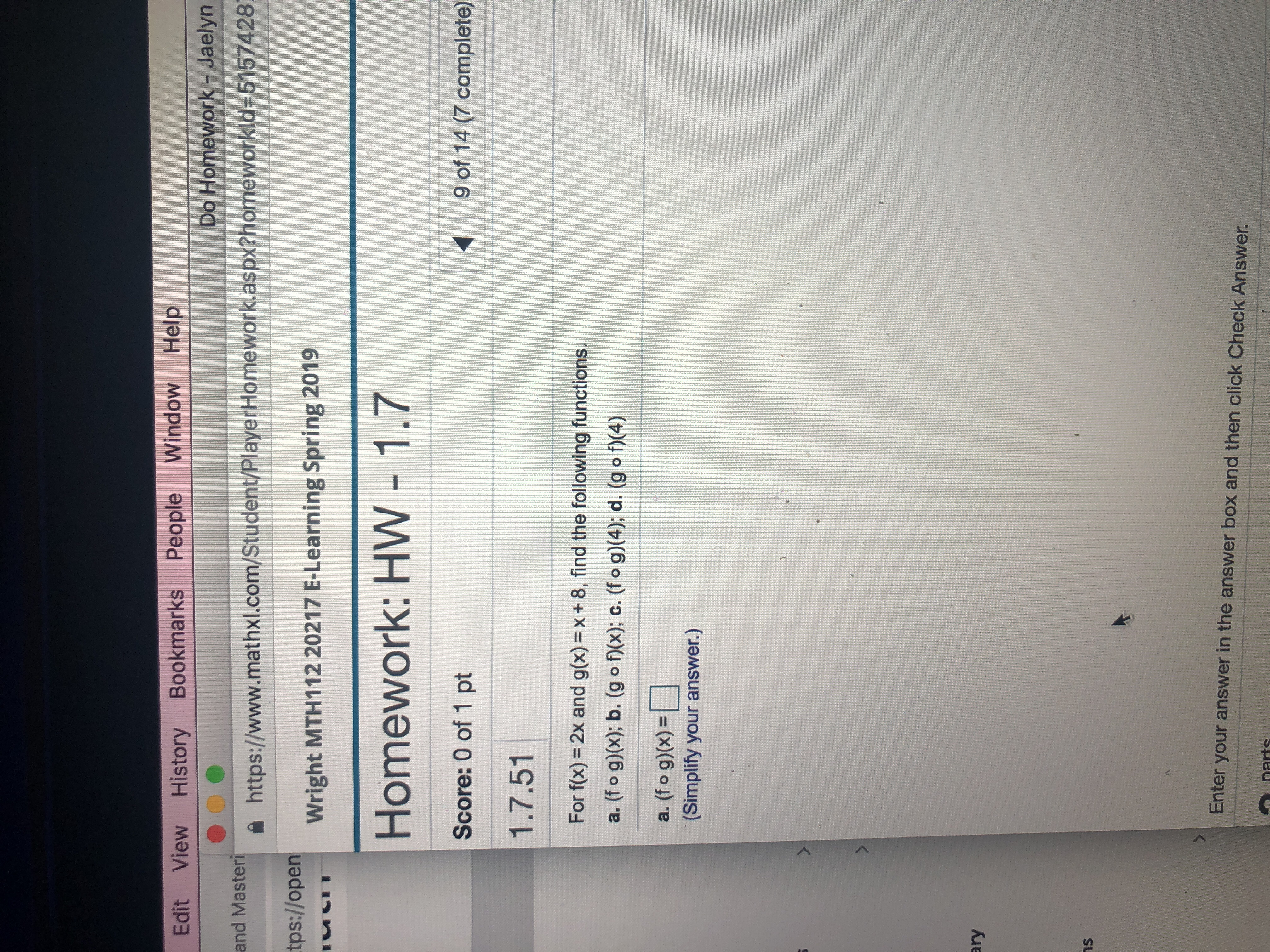 Edit View History Bookmarks People Window Help Do Homework - Jaelyn https://www.mathxl.com/Student/PlayerHomework.aspx?homeworkId=5157428 wright MTH 112 20217 E-Learning Spring 2019 Homework: HW - 1.7 Score: 0 of 1 pt 1.7.51 tps://open uい· 9 of 14 (7 complete) For f(x) = 2x and g(x)= x + 8, find the following functions. a. (f o g)x); b. (g o f)(x), c. (f o g) 4); d. (g o1(4) a(fo g))- (Simplify your answer.) ary ns Enter your answer in the answer box and then click Check Answer