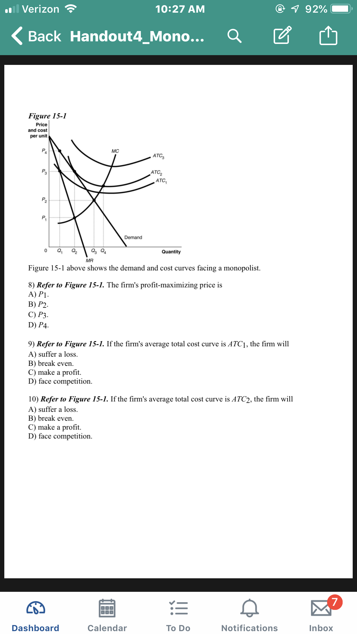 il Verizon 7 92% 10:27 AM Back Handout4_Mono... Figure 15-1 Price and cost per unit МC ATC3 Pa АTC, ATC P P. Demand Q2 Q4 0 Quantity MR facing a monopolist Figure 15-1 above shows the demand and cost curves 8) Refer to Figure 15-1. The firm's profit-maximizing price is А) P1. В) P2. С) Р3. D) P4 is ATC1, the firm will 9) Refer to Figure 15-1. If the firm's average total cost curve A) suffer a loss B) break even. C) make a profit D) face competition 10) Refer to Figure 15-1. If the firm's average total cost curve is ATC2, the firm will A) suffer a loss. B) break even C) make a profit. D) face competition 7 Notifications Dashboard Calendar Inbox To Do