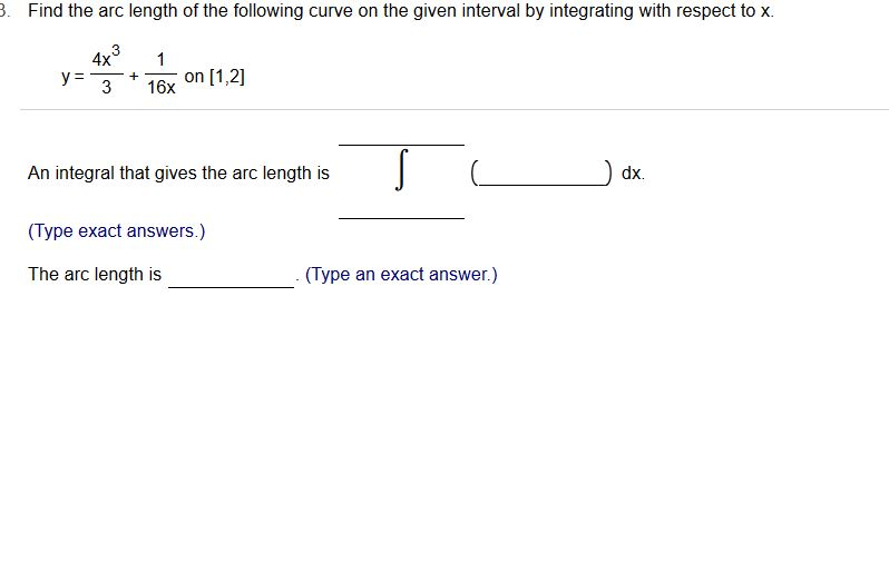 . Find the arc length of the following curve on the given interval by integrating with respect to x. 4x1 y316x on [1,2] An integral that gives the arc length is (Type exact answers.) The arc length is dx. (Type an exact answer.)