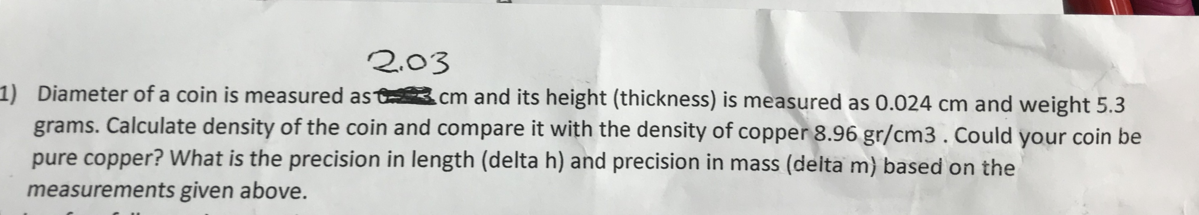 2.03 ) Diameter of a coin is measured ast.cm and its height (thickness) is measured as 0.024 cm and weight 5.3 grams. Calculate density of the coin and compare it with the density of copper 8.96 gr/cm3. Could your coin be pure copper? What is the precision in length (delta h) and precision in mass (delta m) based on the measurements given above.