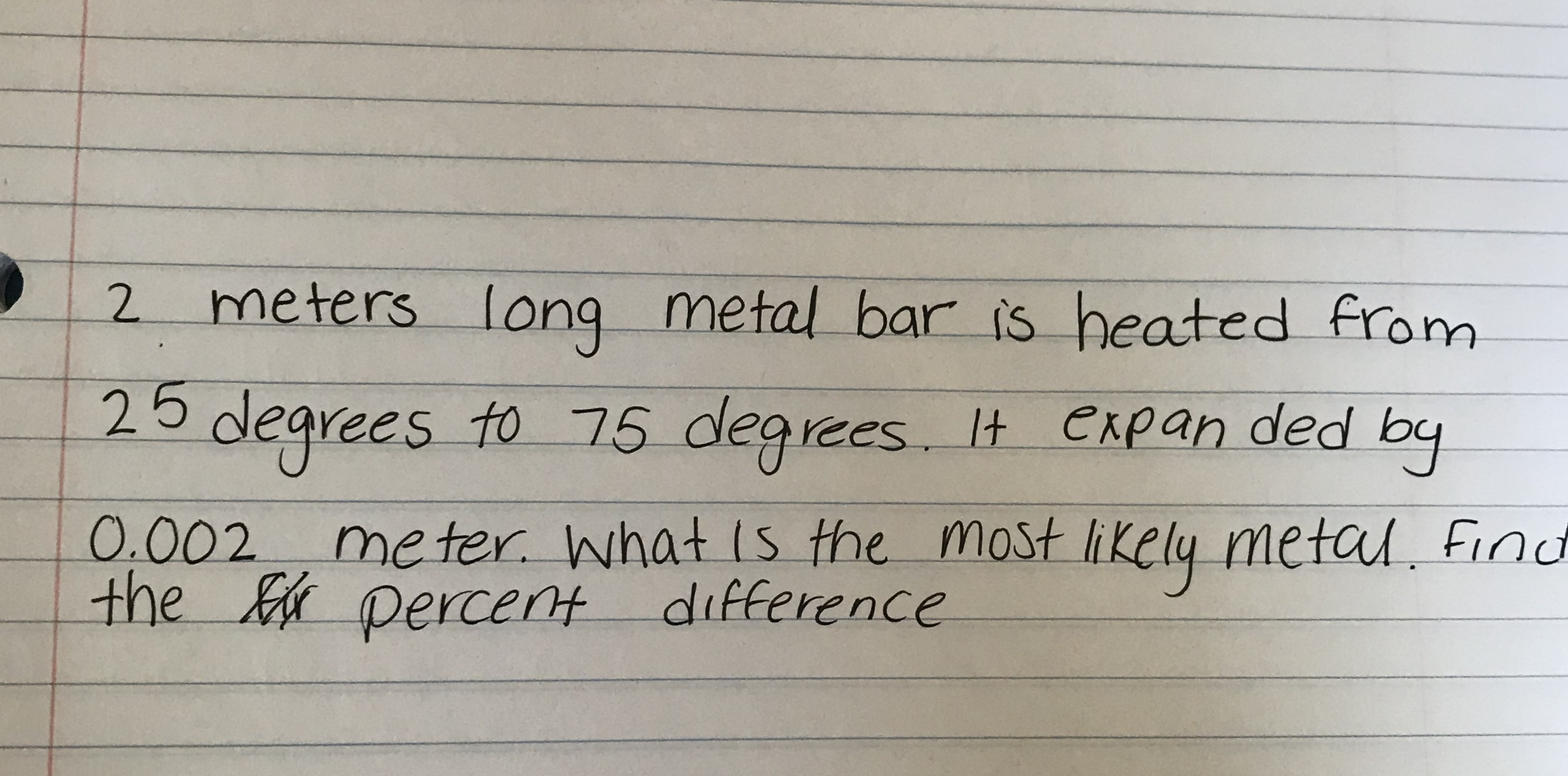 2 meters long metal bar is heated from 25 degrees to 75 degrees It Cxpan ded by 0.002 meter what is the most likely metal fino the percent difference lt e