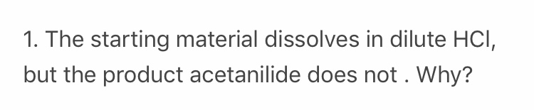 1. The starting material dissolves in dilute HCI, but the product acetanilide does not. Why?