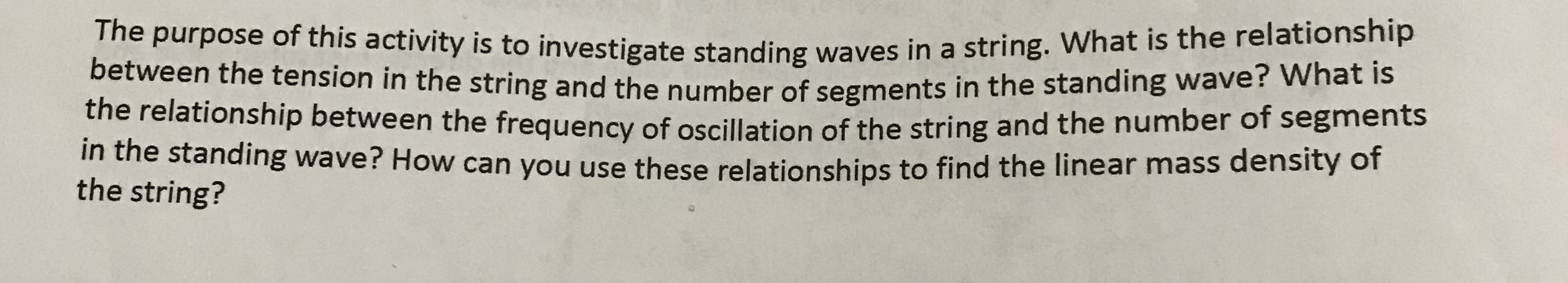 The purpose of this activity is to investigate standing waves in between the tension in the string and the number of segments in the relationship between the frequency of oscillation of the string arn in the standing wave? How can you use these relationships to find the string? a string. What is the relationship the standing wave? What is the linear mass density of