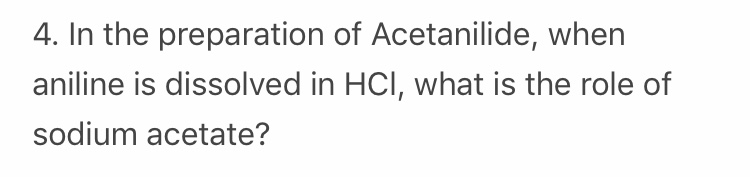 4. In the preparation of Acetanilide, when aniline is dissolved in HCl, what is the role of sodium acetate?