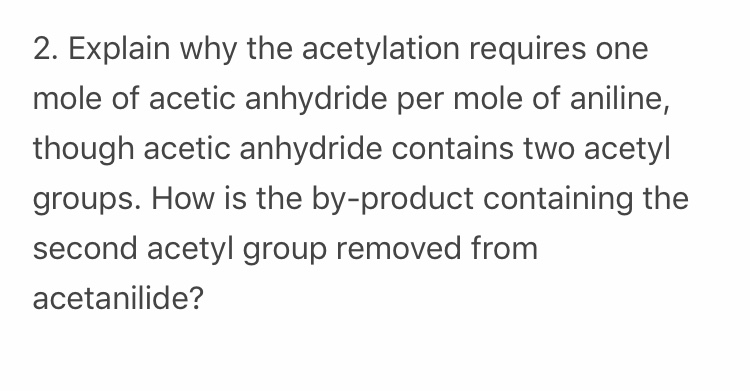 2. Explain why the acetylation requires one mole of acetic anhydride per mole of aniline, though acetic anhydride contains two acetyl groups. How is the by-product containing the second acetyl group removed from acetanilide?
