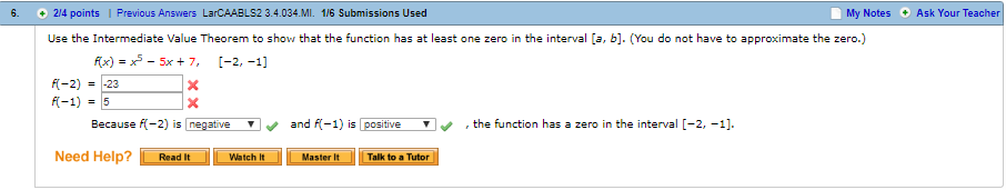6. 2/4 points | Previous Answers LarCAABLS2 3.4.034.MI 1/6 Submissions Used My Notes Ask Your Teacher Use the Intermediate Value Theorem to show that the function has at least one zero in the interval [a, b]. (You do not have to approximate the zero.) x) - 5x 7, I-2, -1] k-2) ,-23 Because K-2) is negative and -1) is positive ▼、, the function has a zero in the interval [-2.-11. Need Help? aWatchMatTal to Tuter Read It Master It