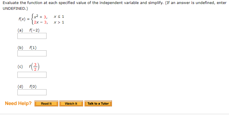Evaluate the function at each specified value of the independent variable and simplify. (If an answer is undefined, enter UNDEFINED.) x2 + 3, 2x -3, x 1 x>1 fix) = (c)-el Need Help? Read It Watch It Talk to a Tutor