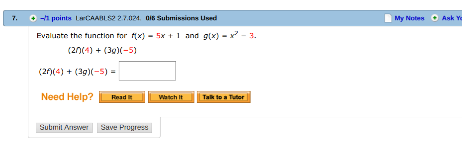 +-/1 points LarCAABLS2 2.7.024. 0/6 Submissions Used My Notes Ask Y Evaluate the function for f(x) = 5x + 1 and g(x)-x2-3 (24)(3g)X-5) (2n4)(3g)X-5)- Need Help? Read it Watch It alk to a Tutor Submit Answer Save Progress
