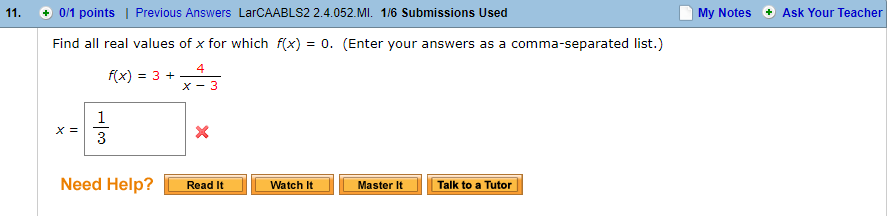 11. + 0/1 points   Previous Answers LarCAABLS2 2.4.052.MI. 1/6 Submissions Used My Notes Ask Your Teacher Find all real values of x for which fx)0. (Enter your answers as a comma-separated list.) 4 Need Help? Read It Watch tMaster ItTalk to a Tutor 11 Talk to a Tutor