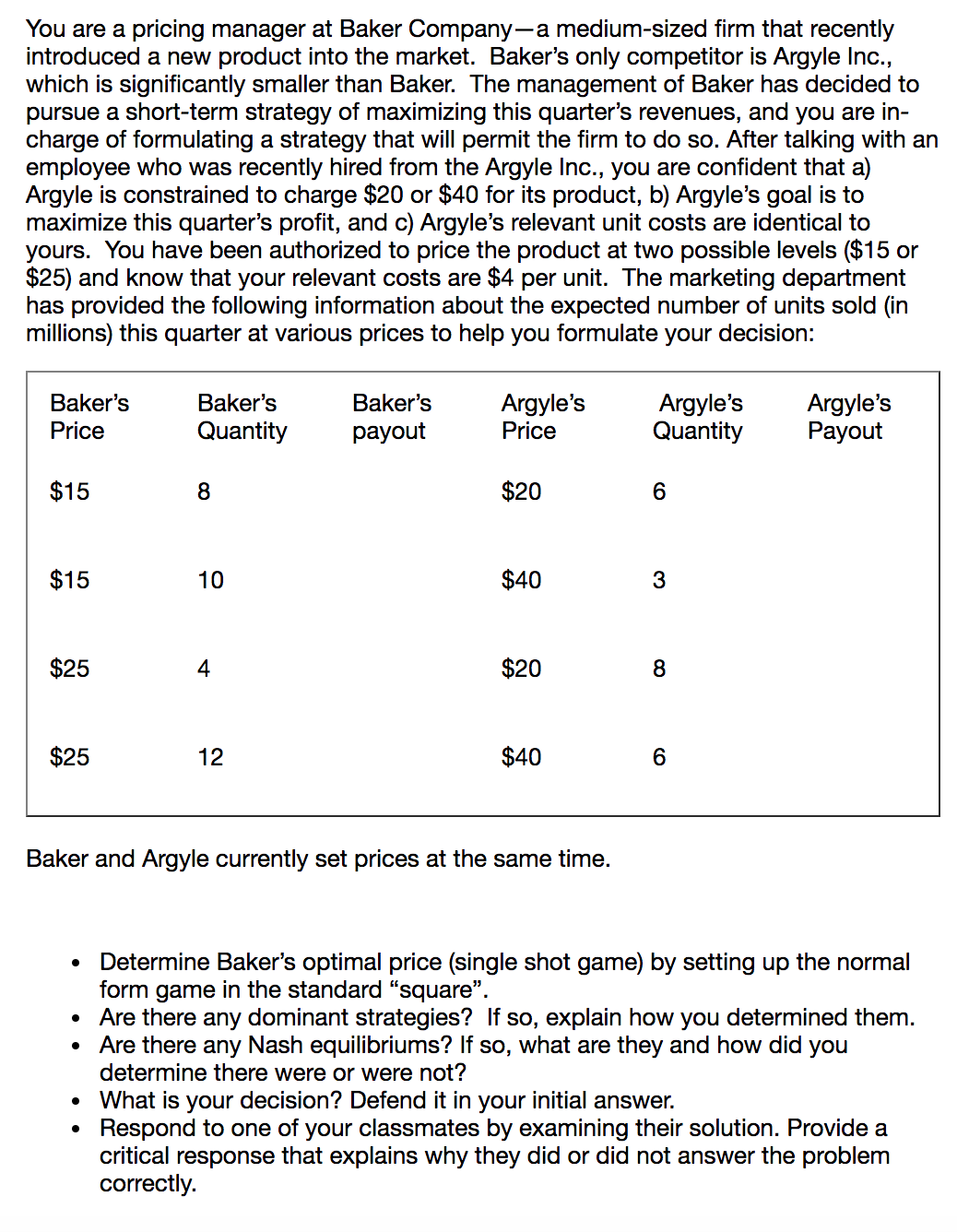 """You are a pricing manager at Baker Company-a medium-sized firm that recently introduced a new product into the market. Baker's only competitor is Argyle Inc., which is significantly smaller than Baker. The managerment of Baker has decided to pursue a short-term strategy of maximizing this quarter's revenues, and you are in- charge of formulating a strategy that will permit the firm to do so. After talking with an employee who was recently hired from the Argyle Inc., you are confident that a) Argyle is constrained to charge $20 or $40 for its product, b) Argyle's goal is to maximize this quarter's profit, and c) Argyle's relevant unit costs are identical to yours. You have been authorized to price the product at two possible levels ($15 or $25) and know that your relevant costs are $4 per unit. The marketing department has provided the following information about the expected number of units sold (in millions) this quarter at various prices to help you formulate your decision: Argyle's Quantity Baker's Argyle's Payout Baker's Baker's Argyle's Price Quantity Price payout $15 $20 $15 $40 10 3 $25 $20 $25 $40 12 Baker and Argyle currently set prices at the same time. Determine Baker's optimal price (single shot game) by setting up the normal form game in the standard """"square"""". Are there any dominant strategies? If so, explain how you determined them. Are there any Nash equilibriums? If so, what are determine there were or were not? they and how did you What is your decision? Defend it in your initial answer. Respond to one of your classmates by examining their solution. Provide a critical response that explains why they did or did not answer the problem correctly. $20"""