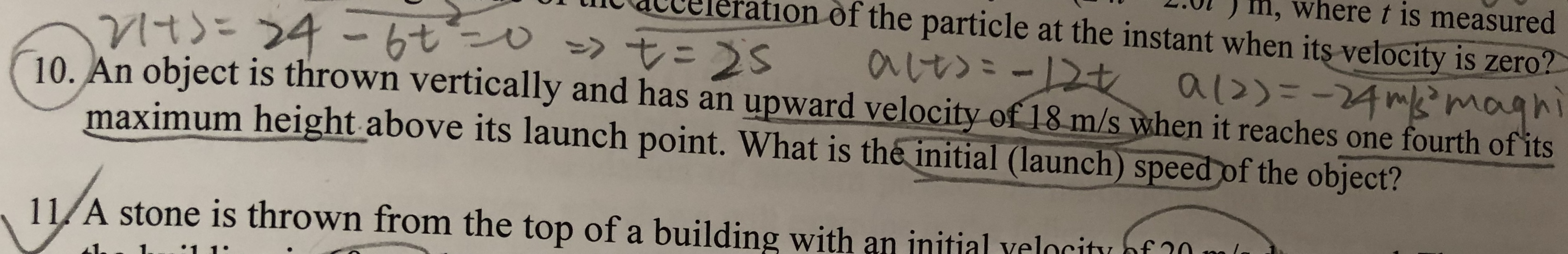 0l) m, where t is measured lt Qtbereration of the particle at the instant when its velocity is zero? 1O. An object is thrown vertically and has an upward velocity of 18 m/s ywhen it reaches one fourth ofits maximum height above its launch point. What is the initial (launch) speedof the object? 11/A stone is thrown from the top of a building with an initial yelociti nf 10 nitial velocity of