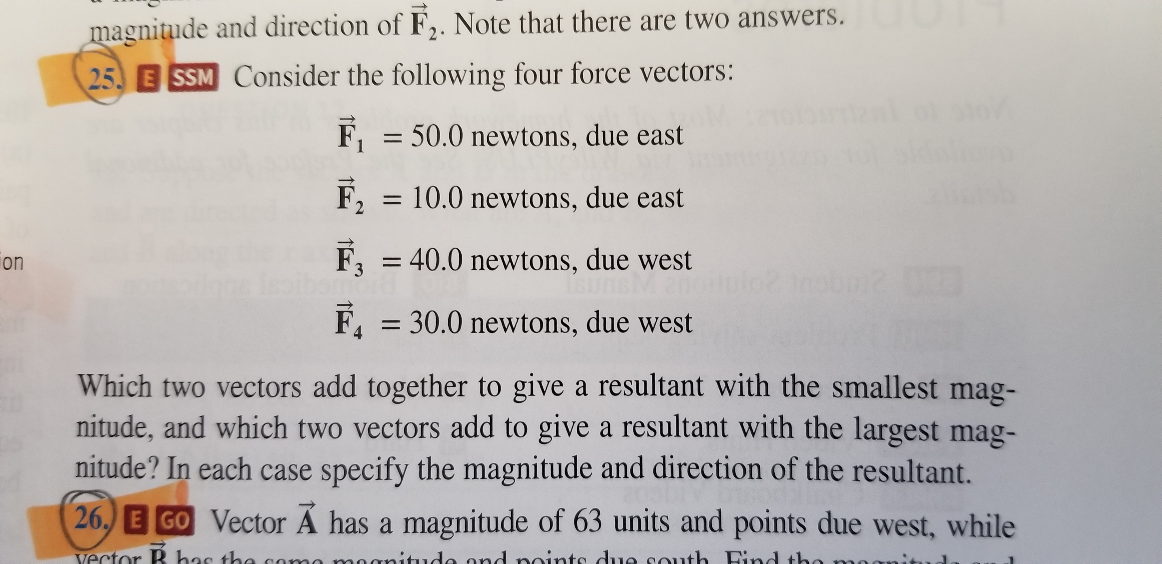 magnitude and direction of F2. Note that there are two answers. 25 E SSM Consider the following four force vectors: F150.0 newtons, due east F210.0 newtons, due east F3 40.0 newtons, due west F, 30.0 newtons, due west on Which two vectors add together to give a resultant with the smallest mag- nitude, and which two vectors add to give a resultant with the largest mag- nitude? In each case specify the magnitude and direction of the resultant. 26, E GO Vector Ä has a magnitude of 63 units and points due west, while