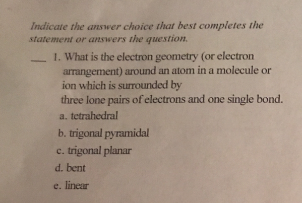 Indicate the answer choice that best completes the statement or answers the question 1. What is the electron geometry (or electron arrangement) around an atom in a molecule or ion which is surrounded by three lone pairs of electrons and one single bond. a. tetrahedral b. trigonal pyramidal c. trigonal planar d. bent e. linear