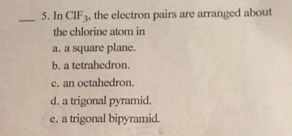 5. In CIF3, the electron pairs are arranged about the chlorine atom in a. a square plane. b. a tetrahedron. c. an octahedron. d. a trigonal pyramid. e. a trigonal bipyramid.