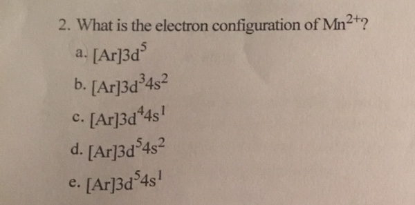 2. What is the electron configuration of Mn2t? [Ar]3d b. [Ar]3d34s2 a. . [Ar]3d*4s! d. [Ar]3d 4s2 e. [Ar]3d 4s!
