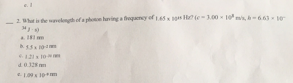 e. 1 2. What is the wavelength of a photon having a frequency of 1.65 x 1015 Hz? (c 34 J s) 100 m/s, h= 6.63 x 10 3.00 x a. 181 nm b. 5.5 x 10-2nm C. 1.21 x 10-31 nm d. 0.328 nm e. 1.09 x 10-9 nm