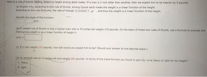 Here is a rule of thumb ing weight to height among adult males: If a man is 1 inch taller than another, then we expect him to be heavier by 5 pounds (a) Explain why, accarding to this rule of thumb, among typical adult males the weight is a linear function of the height. According to this rule of thumb, the rate of change is constantand thus the weight is a linear function of the height. Identify the slope of this function. lb/in (yr A related rule of thumb is that a typical man who is 70 inches tall weighs 170 pounds. On the basis of these two rules of thumb, use a formula to express the trend giving weight w as a linear function of height h. w(h). (c) If a man weighs 163 pounds, how tall would you expect him to be? (Round your answer to one decimal place,) in (d) An atvpical man is all and weighs 1a0 pounds. In terms of the trend formula you found in part (b), is he heavy or light for his height? heavy light