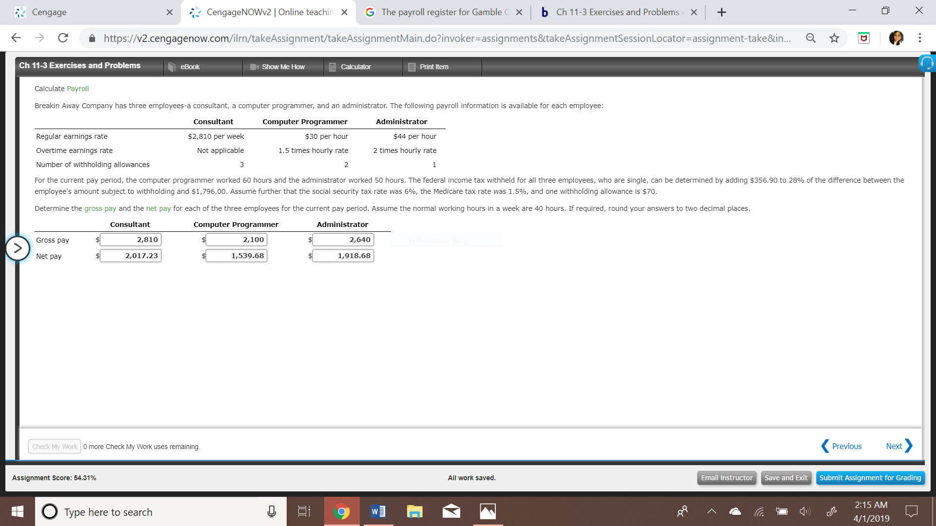 Cengage xCengageNOWv2 | Online teachin G The payroll register for Gamble C x b Ch 11-3 Exercises and Problems+ ← → C â https://v2.cengagenow.com/ilrn/takeAssignment takeAssignmentMain doinvoker-assignments&takeAssignmentSessionLocator-assignment take&n Q ☆ Ch 11-3 Exercises and Problems eBook Show Me Hovw Calculator Print Itemm Calculate Payroll Breakin Away Company has three employees-a consultant, a computer programmer, and an administrator. The following payroll information is available for each employee Consultant Administrator Computer Programmer $30 per hour 1.5 times hourly rate 2 $2,810 per week $44 per hour Regular earnings rate Overtime earnings rate Number of withholding allowances For the current pay period, the computer programmer worked 60 hours and the administrator worked 50 hours. The federal income tax withheld for all three employees who are single can be determined by adding $356.90 to 28% of the difference between the employee's amount subject to withholding and $1,796.00. Assume further that the social security tax rate was 6%, the Medicare tax rate was 1.5%, and one withholding allowance is $70 Determine the gross pay and the net pay for each of the three employees for the current pay period. Assume the normal working hours in a week are 40 hours. If required, round your answers to two decimal places Not applicable 2 times hourly rate Consultant Administrator 2,640 1,918.68 Computer Programmer Gross pay 2,810 2,100 Net pay 2,017.23 1,539.68 Check My Work 0 more Check My Work uses remaining Previous Next Assignment Score: 54.31% All work saved Email InstructorSave and Exit Submit Assignment for Grading 2:15 AM Tvpe here to search 4/1/2019